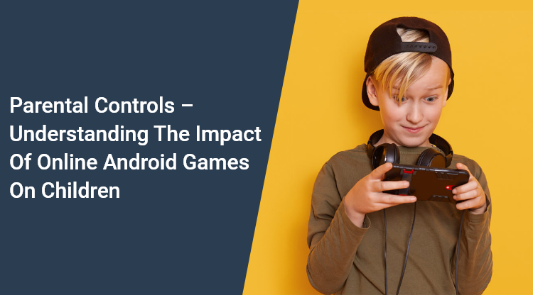 Parental Controls – Understanding the Impact of Online Android Games on Children